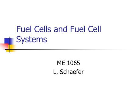 Fuel Cells and Fuel Cell Systems ME 1065 L. Schaefer.