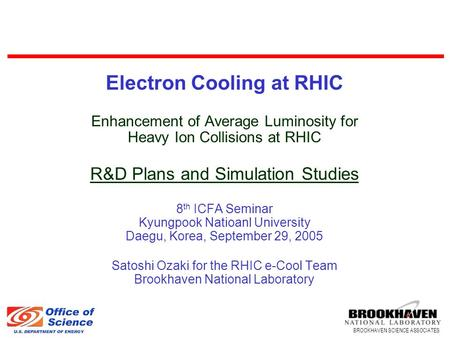 BROOKHAVEN SCIENCE ASSOCIATES Electron Cooling at RHIC Enhancement of Average Luminosity for Heavy Ion Collisions at RHIC R&D Plans and Simulation Studies.