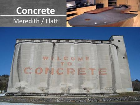 ___Concrete___ Meredith / Flatt. What is Concrete? Concrete - Is a mixture of stone aggregates, sand, Portland Cement and water that hardens as it dries.