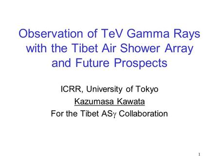 1 Observation of TeV Gamma Rays with the Tibet Air Shower Array and Future Prospects ICRR, University of Tokyo Kazumasa Kawata For the Tibet AS  Collaboration.