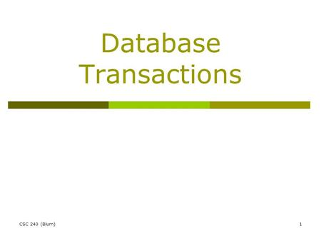 CSC 240 (Blum)1 Database Transactions. CSC 240 (Blum)2 Transaction  A transaction is an interaction between a user (or application) and a database. A.