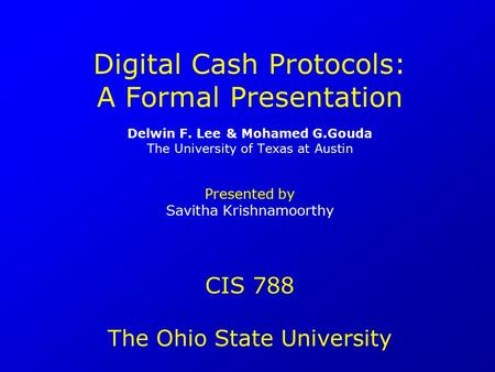 Digital Cash Protocols: A Formal Presentation Delwin F. Lee & Mohamed G.Gouda The University of Texas at Austin Presented by Savitha Krishnamoorthy CIS.