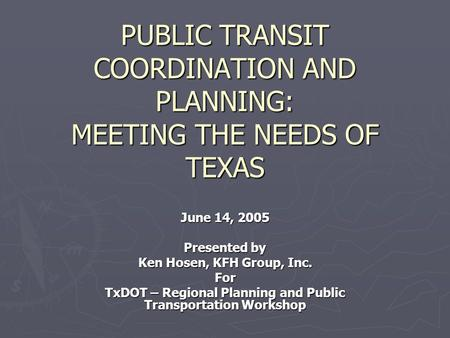 PUBLIC TRANSIT COORDINATION AND PLANNING: MEETING THE NEEDS OF TEXAS June 14, 2005 Presented by Ken Hosen, KFH Group, Inc. For TxDOT – Regional Planning.