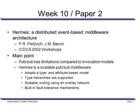 Information-Centric Networks10b-1 Week 10 / Paper 2 Hermes: a distributed event-based middleware architecture –P.R. Pietzuch, J.M. Bacon –ICDCS 2002 Workshops.
