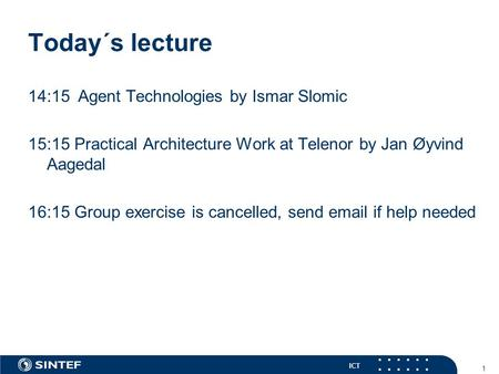 ICT Today´s lecture 14:15Agent Technologies by Ismar Slomic 15:15 Practical Architecture Work at Telenor by Jan Øyvind Aagedal 16:15 Group exercise is.