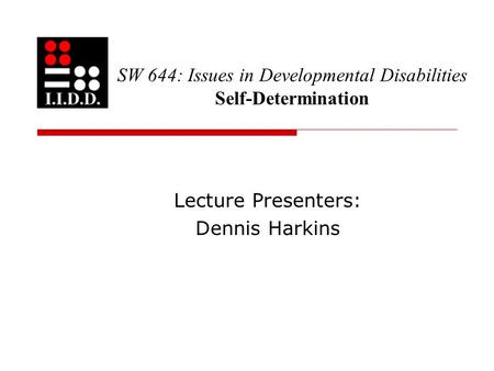 SW 644: Issues in Developmental Disabilities Self-Determination Lecture Presenters: Dennis Harkins.