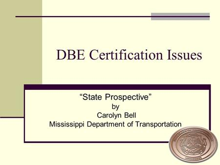 "DBE Certification Issues ""State Prospective"" by Carolyn Bell Mississippi Department of Transportation."