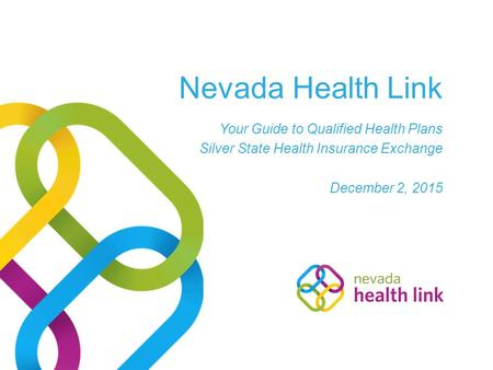 Nevada Health Link Your Guide to Qualified Health Plans Silver State Health Insurance Exchange December 2, 2015.