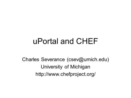 UPortal and CHEF Charles Severance University of Michigan