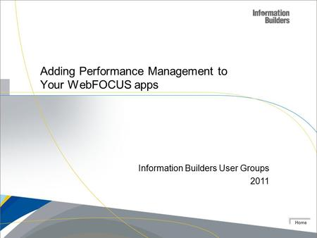 Home Adding Performance Management to Your WebFOCUS apps Information Builders User Groups 2011.