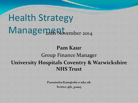 Health Strategy Management 20th November 2014 Pam Kaur Group Finance Manager University Hospitals Coventry & Warwickshire NHS Trust
