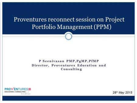 Proventures reconnect session on Project Portfolio Management (PPM) P Seenivasan PMP,PgMP,PfMP Director, Proventures Education and Consulting 28 th May.