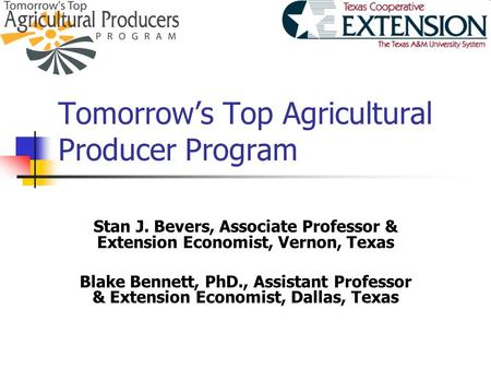 Tomorrow's Top Agricultural Producer Program Stan J. Bevers, Associate Professor & Extension Economist, Vernon, Texas Blake Bennett, PhD., Assistant Professor.