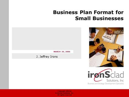 Copyright 2006 by Ironsclad Solutions, Inc. All rights reserved MARCH 29, 2006 Business Plan Format for Small Businesses J. Jeffrey Irons.