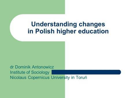 Understanding changes in Polish higher education dr Dominik Antonowicz Institute of Sociology Nicolaus Copernicus University in Toruń.