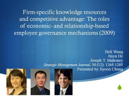  Firm-specific knowledge resources and competitive advantage: The roles of economic- and relationship-based employee governance mechanisms (2009) Heli.