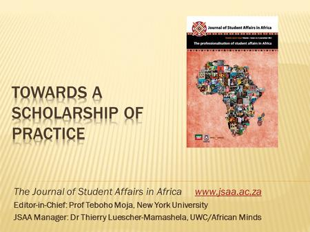 The Journal of Student Affairs in Africa www.jsaa.ac.zawww.jsaa.ac.za Editor-in-Chief: Prof Teboho Moja, New York University JSAA Manager: Dr Thierry Luescher-Mamashela,