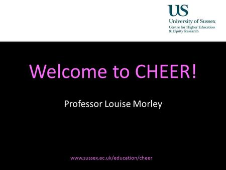 Diversity, Democratisation and Difference: Theories and Methodologies Welcome to CHEER! Professor Louise Morley www.sussex.ac.uk/education/cheer.