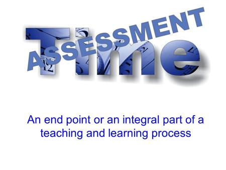 An end point or an integral part of a teaching and learning process.