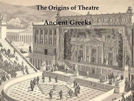 The Origins of Theatre Ancient Greeks. What did the Greeks contribute to the modern stage? The theatrical form of tragedy Actors Theatre space Trilogy.