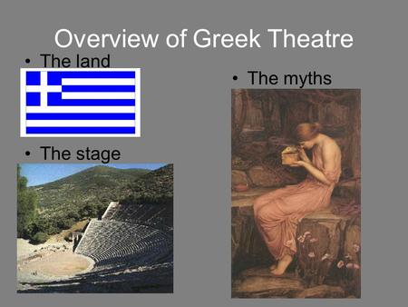Overview of Greek Theatre The land The myths The stage.