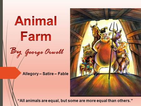 "Allegory – Satire – Fable ""All animals are equal, but some are more equal than others."""