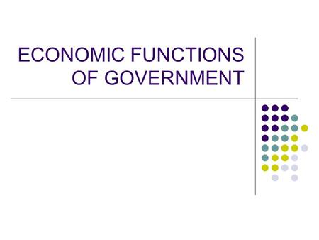 ECONOMIC FUNCTIONS OF GOVERNMENT. Objectives Students will: Identify the six economic functions of government Classify examples of government actions.