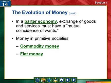 "Section 1 The Evolution of Money (cont.) In a barter economy, exchange of goods and services must have a ""mutual coincidence of wants.""barter economy Money."