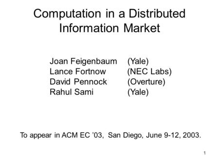1 Computation in a Distributed Information Market Joan Feigenbaum (Yale) Lance Fortnow (NEC Labs) David Pennock (Overture) Rahul Sami (Yale) To appear.