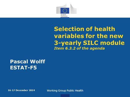 Selection of health variables for the new 3-yearly SILC module Item 6.3.2 of the agenda Pascal Wolff ESTAT-F5 16-17 December 2014 Working Group Public.