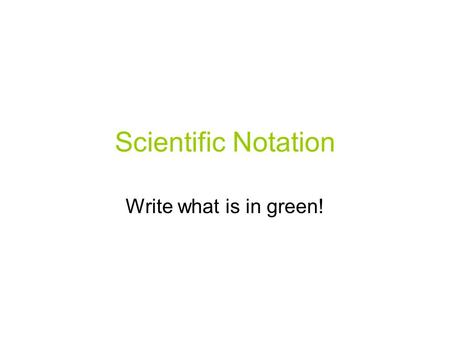 Scientific Notation Write what is in green!. What we know! Scientific notation is a short hand way to write very big or very small numbers Scientific.