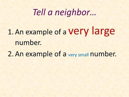 Tell a neighbor… 1.An example of a very large number. 2.An example of a very small number.