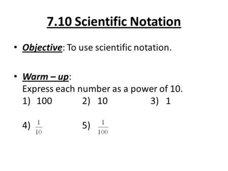7.10 Scientific Notation Objective: To use scientific notation. Warm – up: Express each number as a power of 10. 1)1002) 103) 1 4) 5)