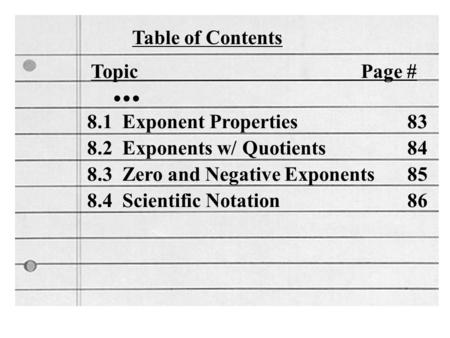 Table of Contents Topic Page #... 8.1 Exponent Properties 83 8.2 Exponents w/ Quotients 84 8.3 Zero and Negative Exponents 85 8.4 Scientific Notation 86.