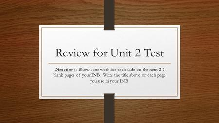 Review for Unit 2 Test Directions: Show your work for each slide on the next 2-3 blank pages of your INB. Write the title above on each page you use in.