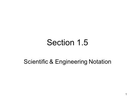 1 Section 1.5 Scientific & Engineering Notation. 2 Scientific Notation A number in scientific notation is expressed in the form ______________________________where.