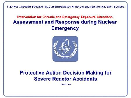 Intervention for Chronic and Emergency Exposure Situations Assessment and Response during Nuclear Emergency Protective Action Decision Making for Severe.
