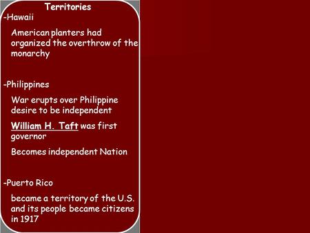 Territories -Hawaii American planters had organized the overthrow of the monarchy -Philippines War erupts over Philippine desire to be independent William.