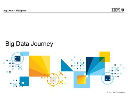 © 2015 IBM Corporation Big Data Journey. © 2015 IBM Corporation 2.