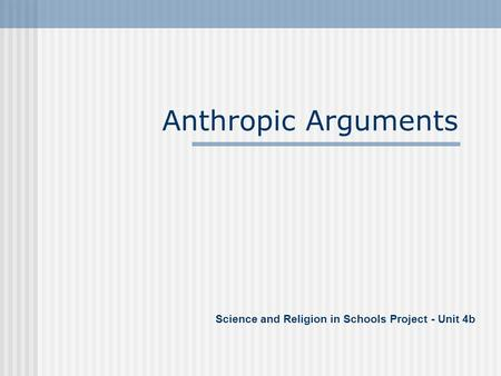 Anthropic Arguments Science and Religion in Schools Project - Unit 4b.