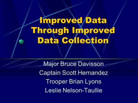 Improved Data Through Improved Data Collection Major Bruce Davisson Captain Scott Hernandez Trooper Brian Lyons Leslie Nelson-Taullie.