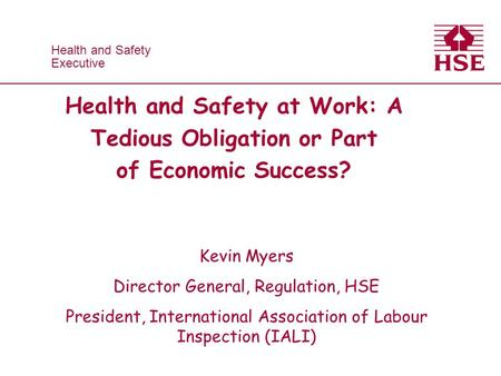 Health and Safety Executive Health and Safety Executive Health and Safety at Work: A Tedious Obligation or Part of Economic Success? Kevin Myers Director.