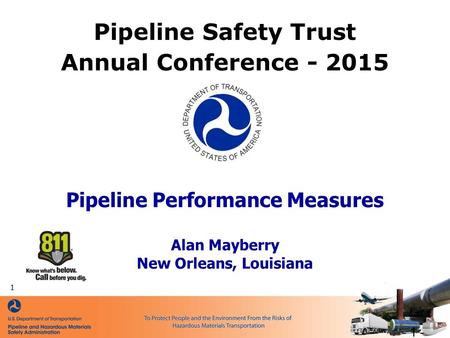 Pipeline Performance Measures Alan Mayberry New Orleans, Louisiana Pipeline Safety Trust Annual Conference - 2015 - 1 - 1.