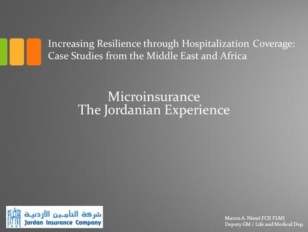 Microinsurance The Jordanian Experience Mazen A. Nimri FCII FLMI Deputy GM / Life and Medical Dep. Increasing Resilience through Hospitalization Coverage: