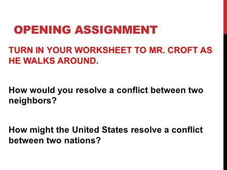 OPENING ASSIGNMENT TURN IN YOUR WORKSHEET TO MR. CROFT AS HE WALKS AROUND. How would you resolve a conflict between two neighbors? How might the United.