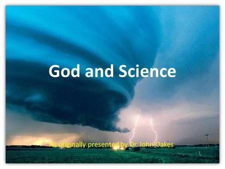 God and Science As originally presented by Dr. John Oakes.