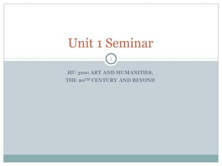1 HU 300: ART AND HUMANITIES, THE 20 TH CENTURY AND BEYOND Unit 1 Seminar.