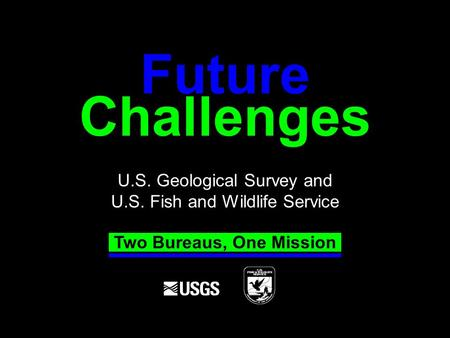 Challenges U.S. Geological Survey and U.S. Fish and Wildlife Service Future Two Bureaus, One Mission.