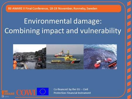 Environmental damage: Combining impact and vulnerability BE-AWARE II Final Conference, 18-19 November, Ronneby, Sweden Co-financed by the EU – Civil Protection.