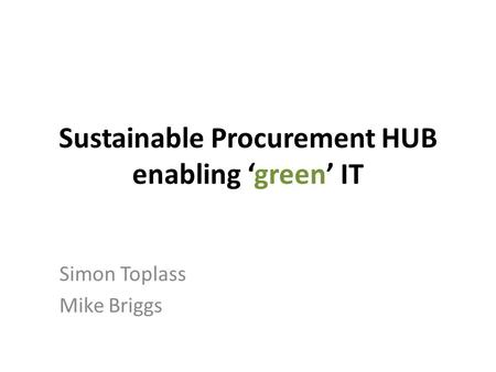 Sustainable Procurement HUB enabling 'green' IT Simon Toplass Mike Briggs.